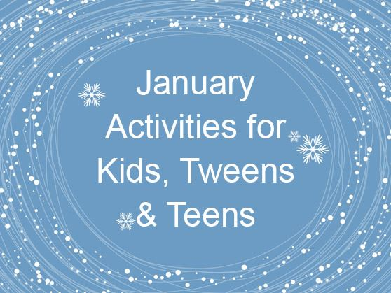 January 2021 Activities for Kids, Tweens & Teens